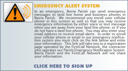 In an emergency, Iberia Parish has the ability to send recorded voice emergency messages to land line home and business phones in either a specific geographic area, or if needed to all land line phones in Iberia Parish.  We recommend you enroll your cellular phone in this system as well so that you may receive emergency information by either voice or text message when you are away from your land line phone, or if you do not have a land line phone.  In order to enroll your cellular phone in our emergency notification system you must click on the button below and enter your cellular phone and address information.  This button will take you to a registration page operated by the FirstCall Network, the contractor who operates our Parish Emergency Notification System.  Iberia Parish and the FirstCall Network will not share your information.